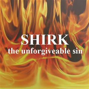Shirk - associating partners with Allah - The unforgiveable sin